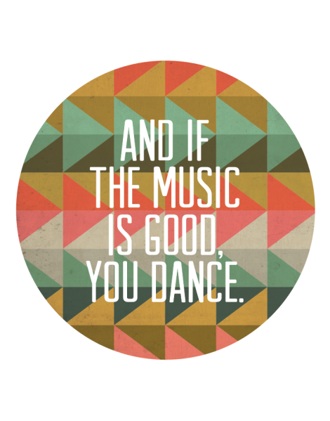 and_if_the_music_is_good_you_dance